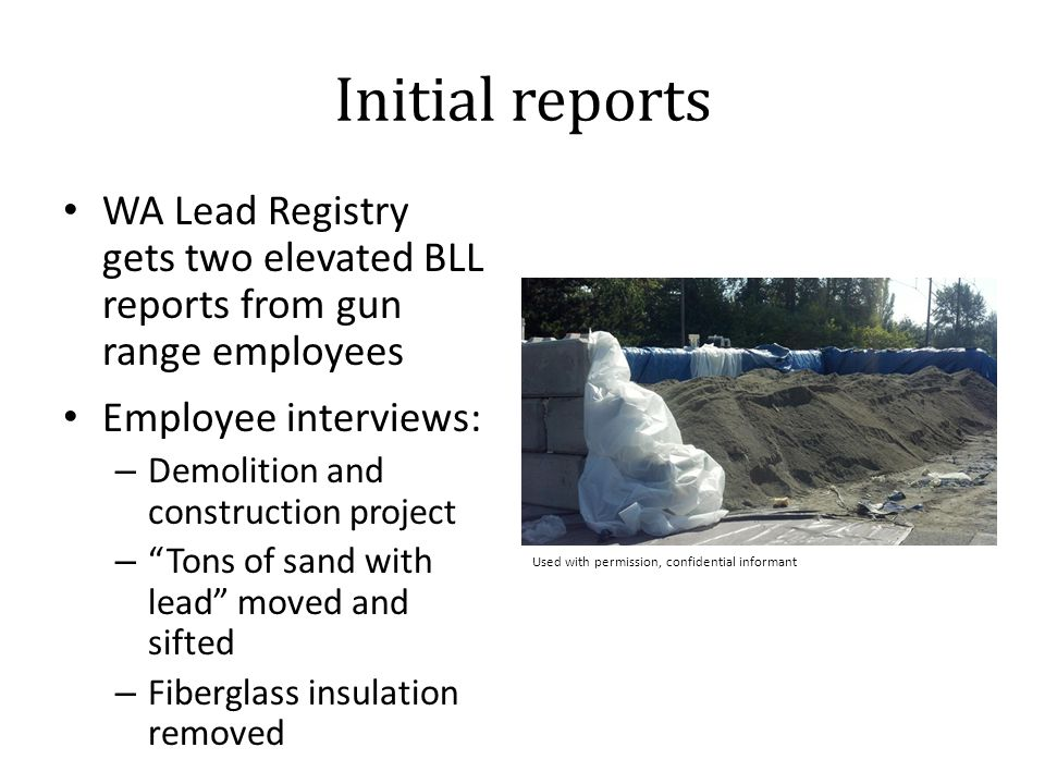 Initial reports WA Lead Registry gets two elevated BLL reports from gun range employees Employee interviews: – Demolition and construction project – Tons of sand with lead moved and sifted – Fiberglass insulation removed Used with permission, confidential informant