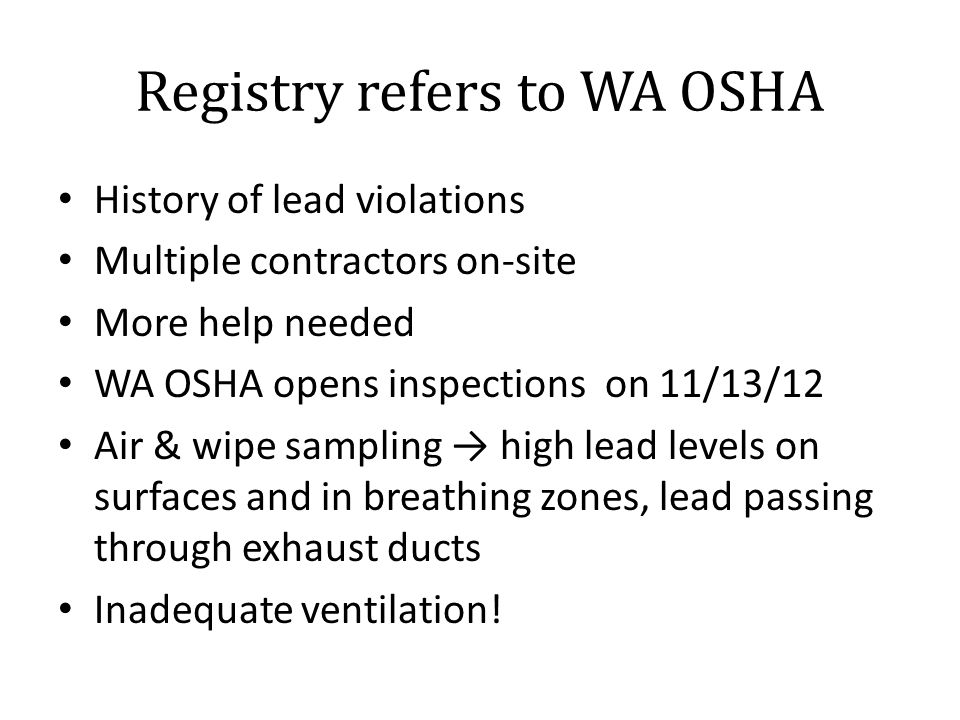 Registry refers to WA OSHA History of lead violations Multiple contractors on-site More help needed WA OSHA opens inspections on 11/13/12 Air & wipe sampling → high lead levels on surfaces and in breathing zones, lead passing through exhaust ducts Inadequate ventilation!