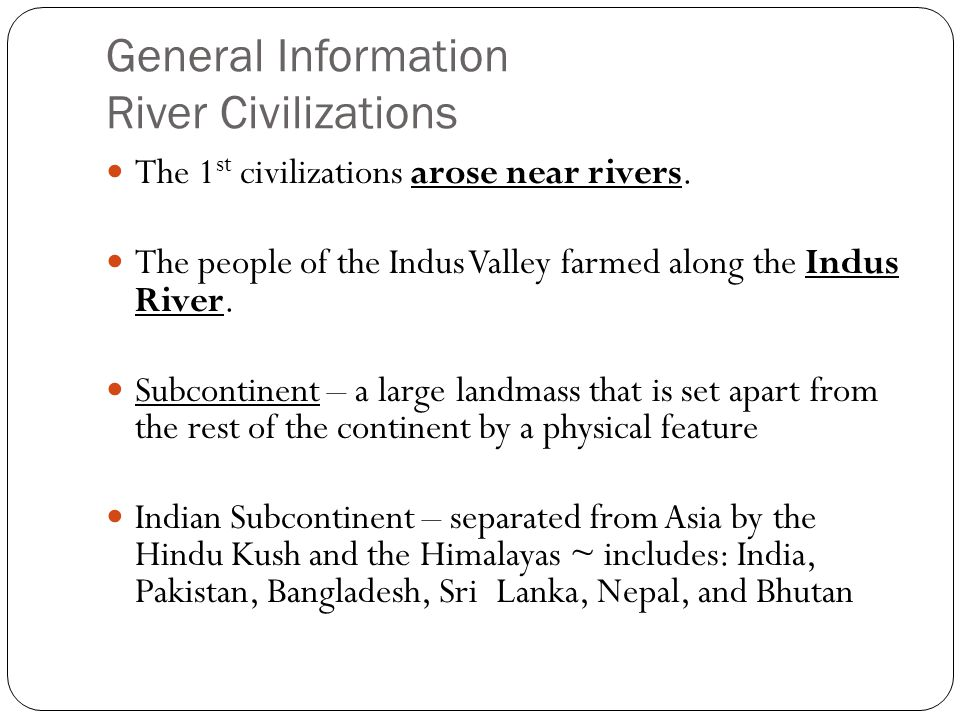 General Information River Civilizations The 1 st civilizations arose near rivers. The people of the Indus Valley farmed along the Indus River. Subcont