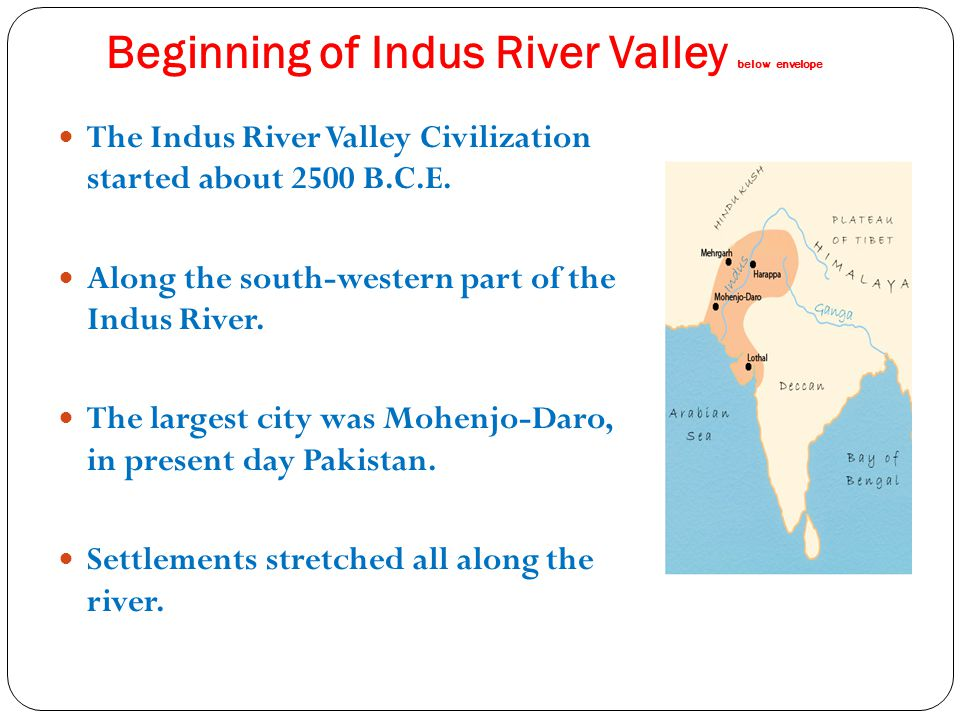 Beginning of Indus River Valley below envelope The Indus River Valley Civilization started about 2500 B.C.E. Along the south-western part of the Indus