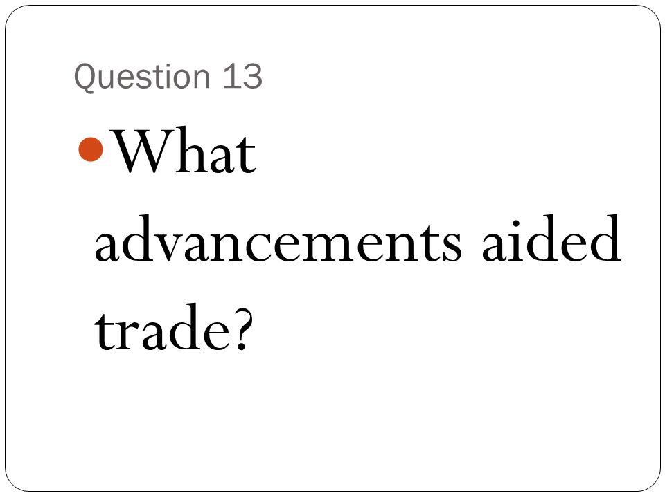 Question 13 What advancements aided trade?