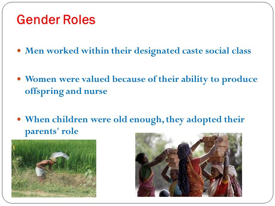 Gender Roles Men worked within their designated caste social class Women were valued because of their ability to produce offspring and nurse When chil