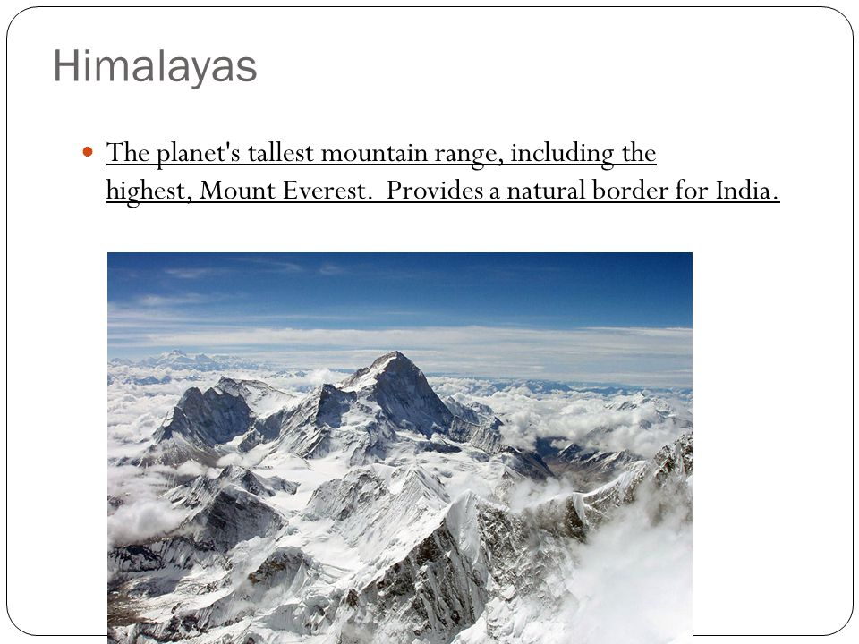 Himalayas The planet's tallest mountain range, including the highest, Mount Everest. Provides a natural border for India.