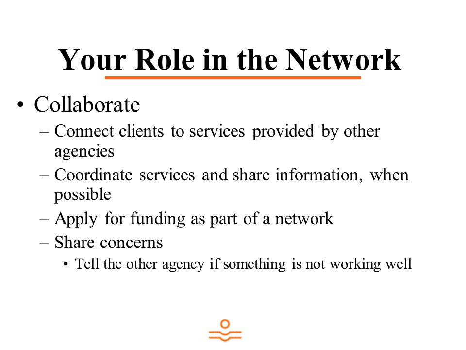 Your Role in the Network Collaborate –Connect clients to services provided by other agencies –Coordinate services and share information, when possible