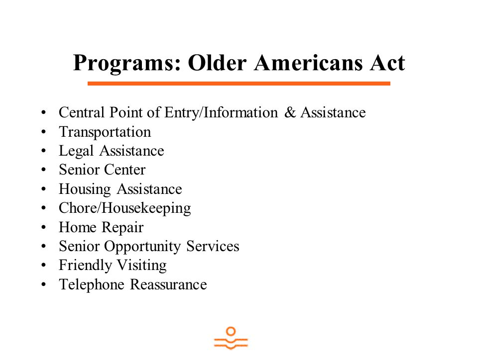 Programs: Older Americans Act Central Point of Entry/Information & Assistance Transportation Legal Assistance Senior Center Housing Assistance Chore/H
