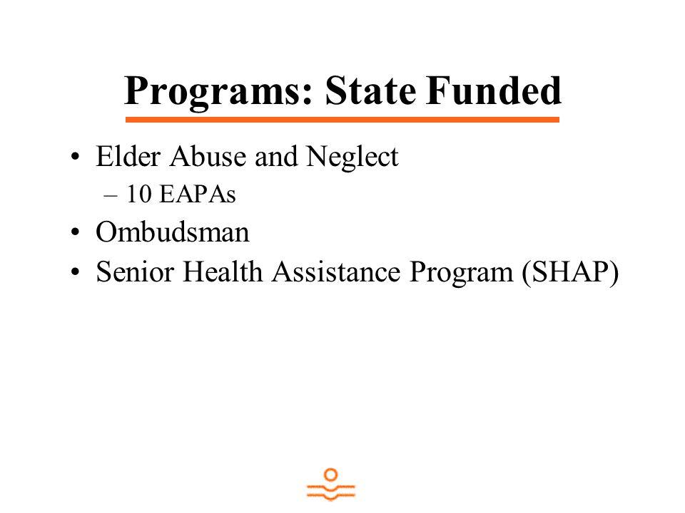 Programs: State Funded Elder Abuse and Neglect –10 EAPAs Ombudsman Senior Health Assistance Program (SHAP)