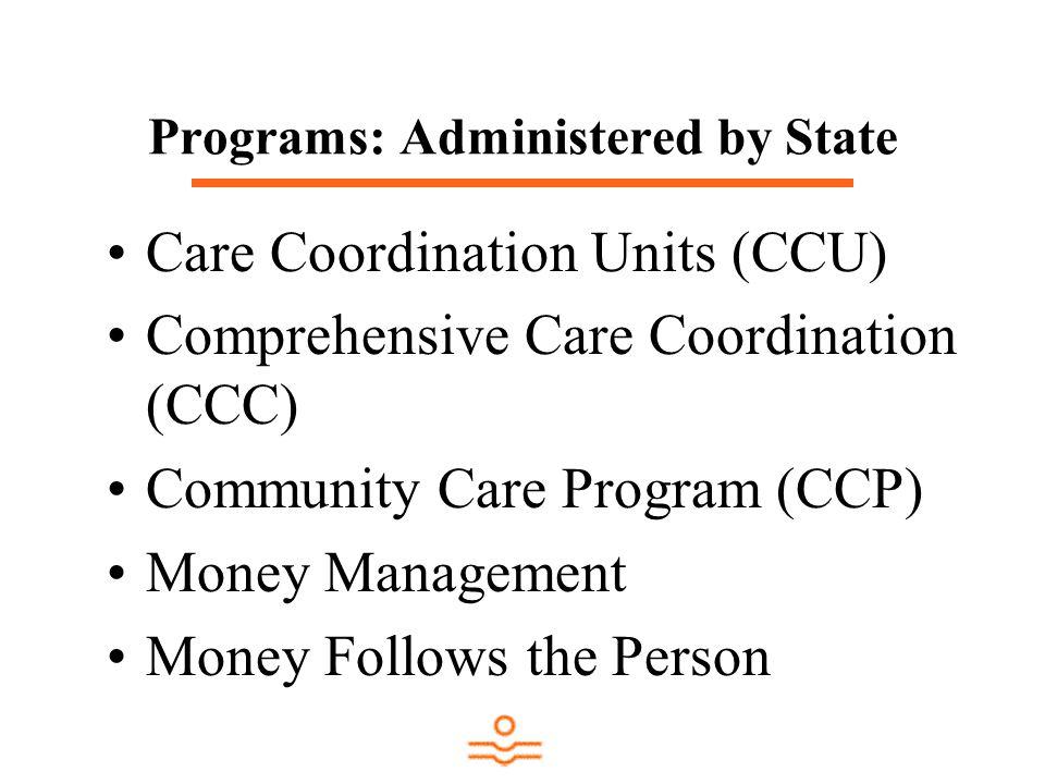 Programs: Administered by State Care Coordination Units (CCU) Comprehensive Care Coordination (CCC) Community Care Program (CCP) Money Management Mone