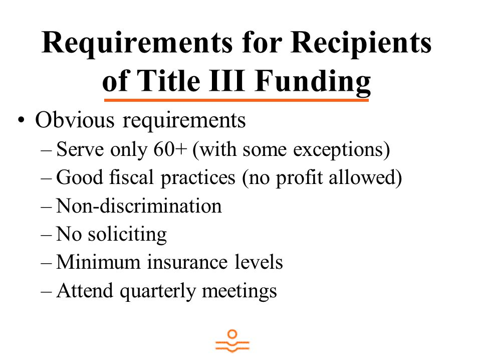 Requirements for Recipients of Title III Funding Obvious requirements –Serve only 60+ (with some exceptions) –Good fiscal practices (no profit allowed) –Non-discrimination –No soliciting –Minimum insurance levels –Attend quarterly meetings