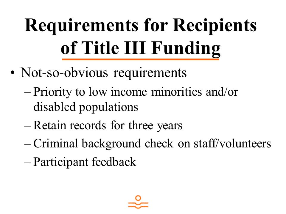 Requirements for Recipients of Title III Funding Not-so-obvious requirements –Priority to low income minorities and/or disabled populations –Retain records for three years –Criminal background check on staff/volunteers –Participant feedback