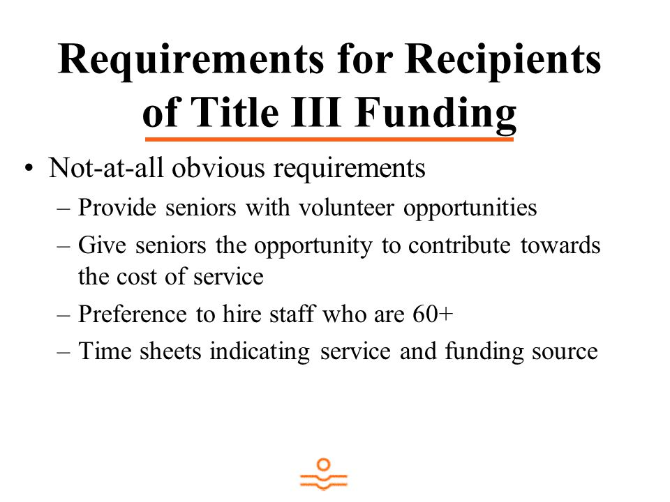 Requirements for Recipients of Title III Funding Not-at-all obvious requirements –Provide seniors with volunteer opportunities –Give seniors the opportunity to contribute towards the cost of service –Preference to hire staff who are 60+ –Time sheets indicating service and funding source