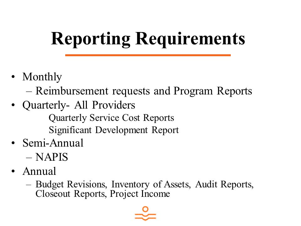 Reporting Requirements Monthly –Reimbursement requests and Program Reports Quarterly- All Providers Quarterly Service Cost Reports Significant Development Report Semi-Annual –NAPIS Annual –Budget Revisions, Inventory of Assets, Audit Reports, Closeout Reports, Project Income
