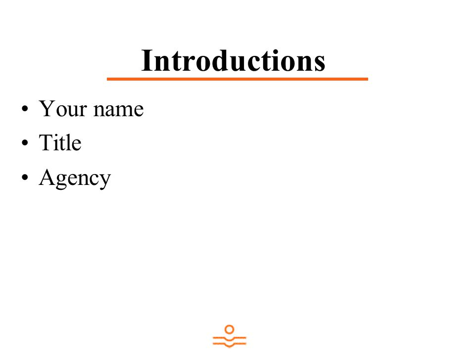 Introductions Your name Title Agency
