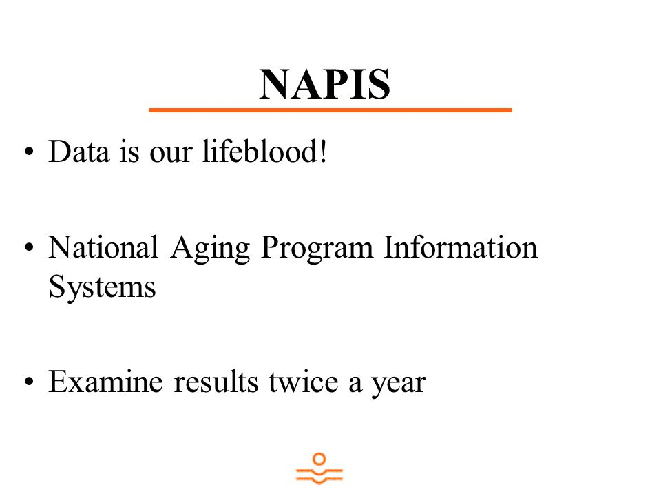 NAPIS Data is our lifeblood! National Aging Program Information Systems Examine results twice a year