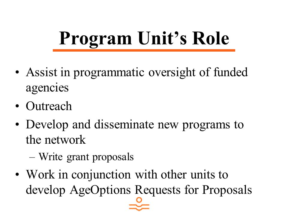 Program Unit's Role Assist in programmatic oversight of funded agencies Outreach Develop and disseminate new programs to the network –Write grant proposals Work in conjunction with other units to develop AgeOptions Requests for Proposals