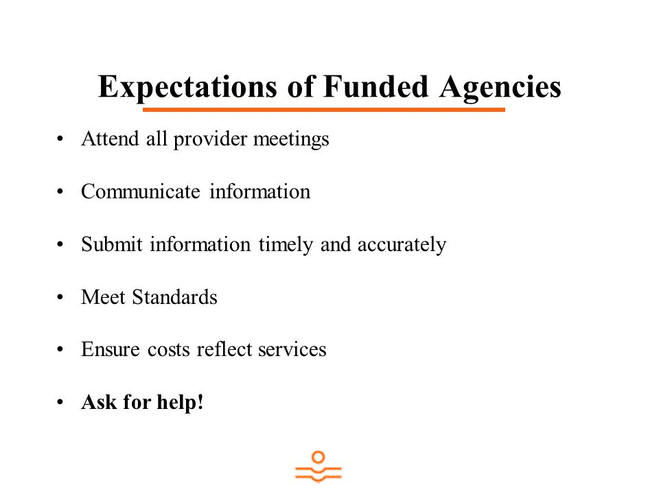 Expectations of Funded Agencies Attend all provider meetings Communicate information Submit information timely and accurately Meet Standards Ensure costs reflect services Ask for help!