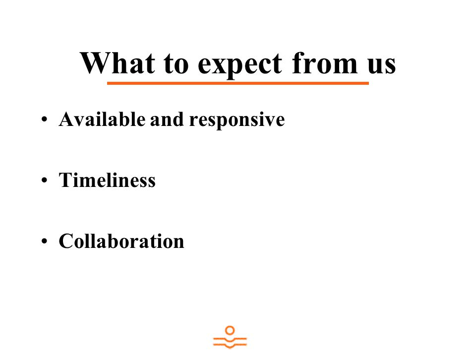 What to expect from us Available and responsive Timeliness Collaboration