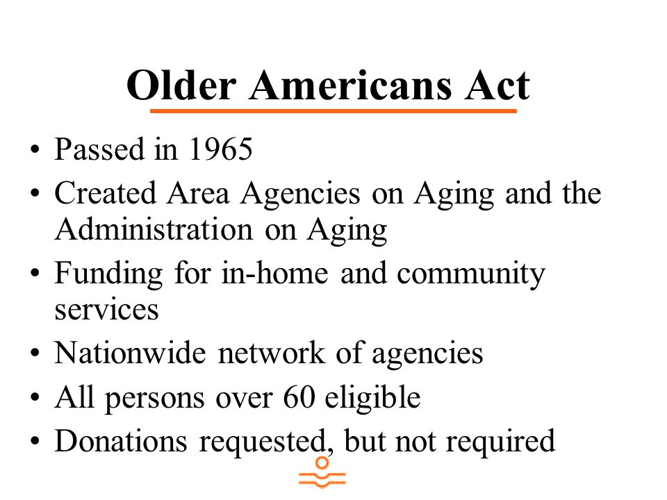 Older Americans Act Passed in 1965 Created Area Agencies on Aging and the Administration on Aging Funding for in-home and community services Nationwide network of agencies All persons over 60 eligible Donations requested, but not required