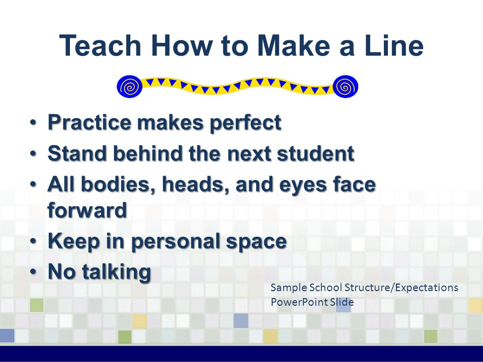 Teach How to Make a Line Practice makes perfectPractice makes perfect Stand behind the next studentStand behind the next student All bodies, heads, an