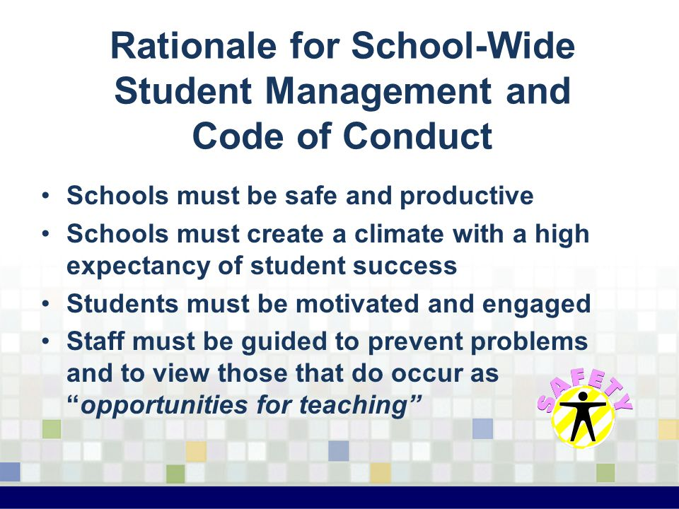 Rationale for School-Wide Student Management and Code of Conduct Schools must be safe and productive Schools must create a climate with a high expecta