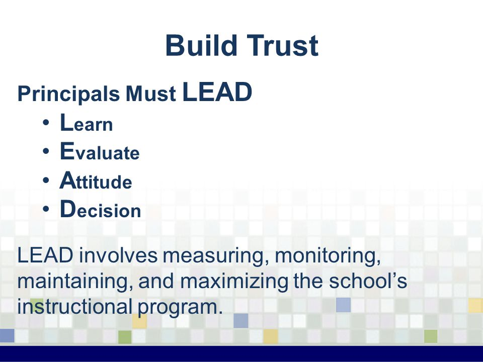 Build Trust Principals Must LEAD L earn E valuate A ttitude D ecision LEAD involves measuring, monitoring, maintaining, and maximizing the school's in