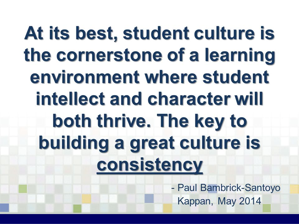 At its best, student culture is the cornerstone of a learning environment where student intellect and character will both thrive. The key to building