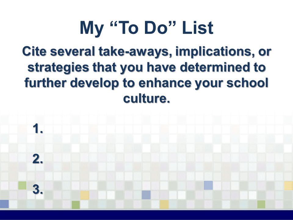 "My ""To Do"" List Cite several take-aways, implications, or strategies that you have determined to further develop to enhance your school culture. 1.2.3"
