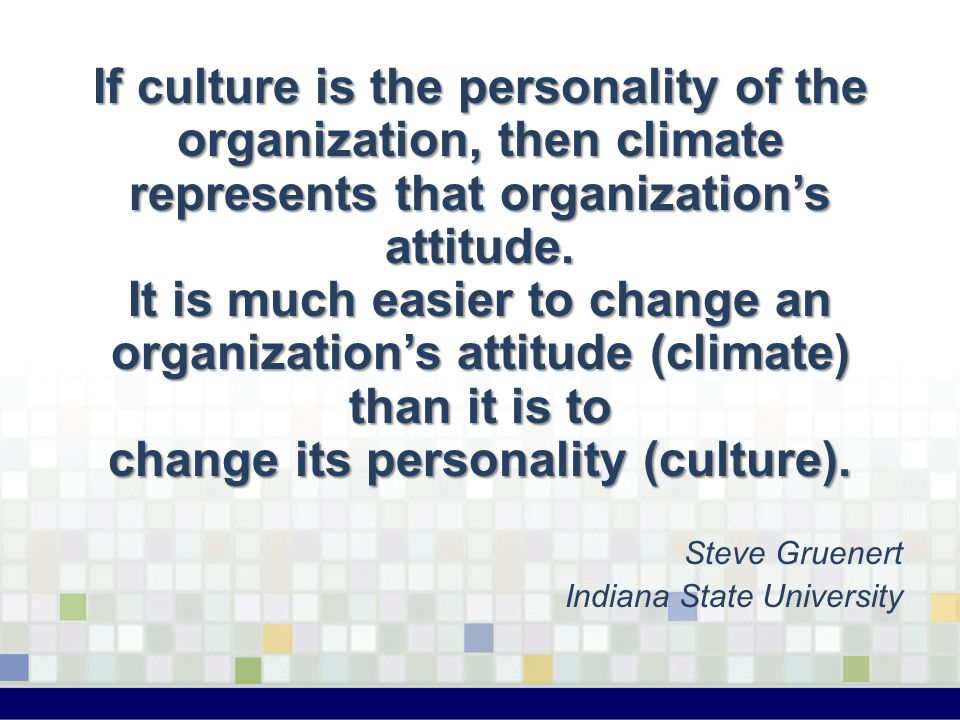 If culture is the personality of the organization, then climate represents that organization's attitude. It is much easier to change an organization's