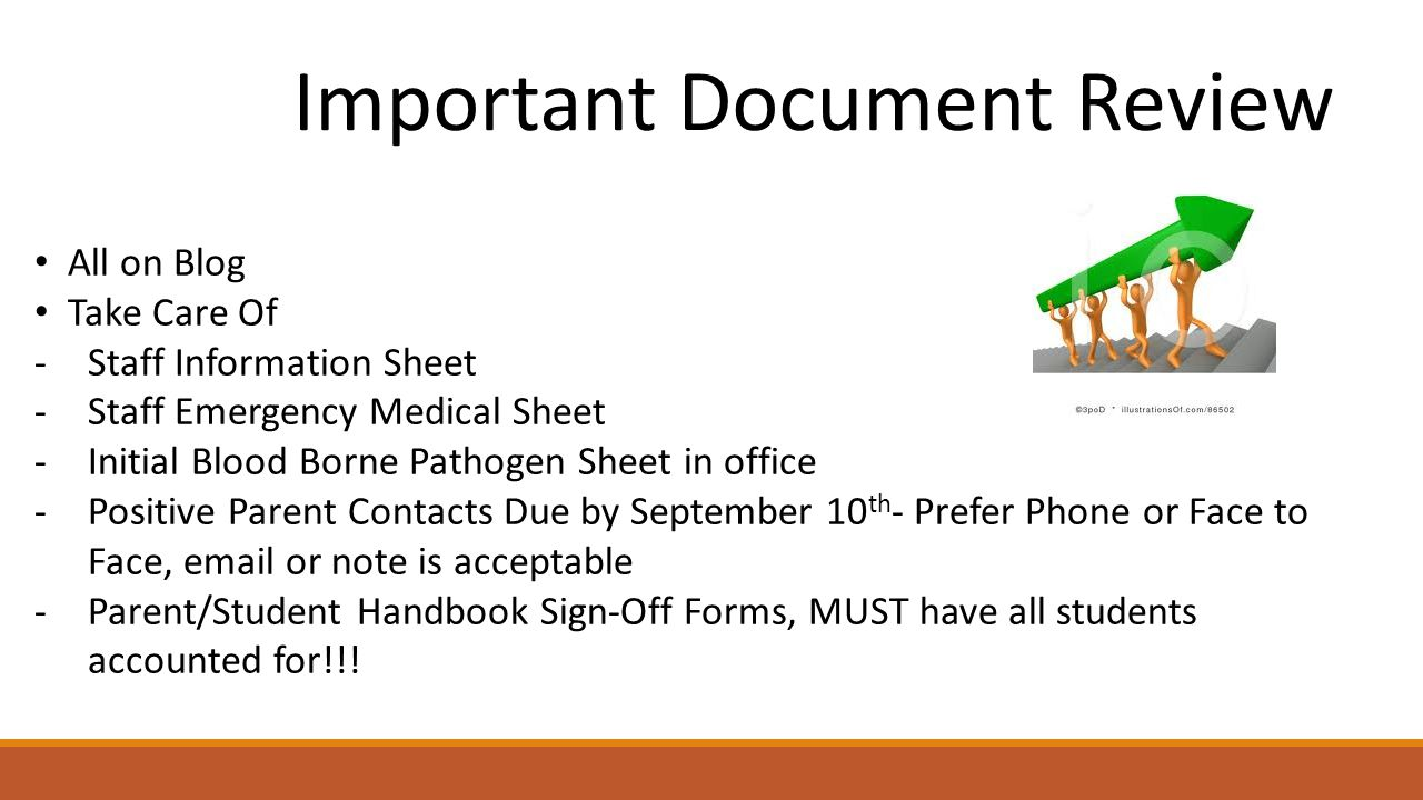 Important Document Review All on Blog Take Care Of -Staff Information Sheet -Staff Emergency Medical Sheet -Initial Blood Borne Pathogen Sheet in office -Positive Parent Contacts Due by September 10 th - Prefer Phone or Face to Face, email or note is acceptable -Parent/Student Handbook Sign-Off Forms, MUST have all students accounted for!!!