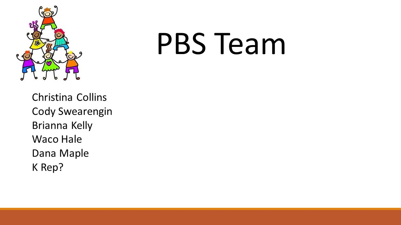 PBS Team Christina Collins Cody Swearengin Brianna Kelly Waco Hale Dana Maple K Rep?