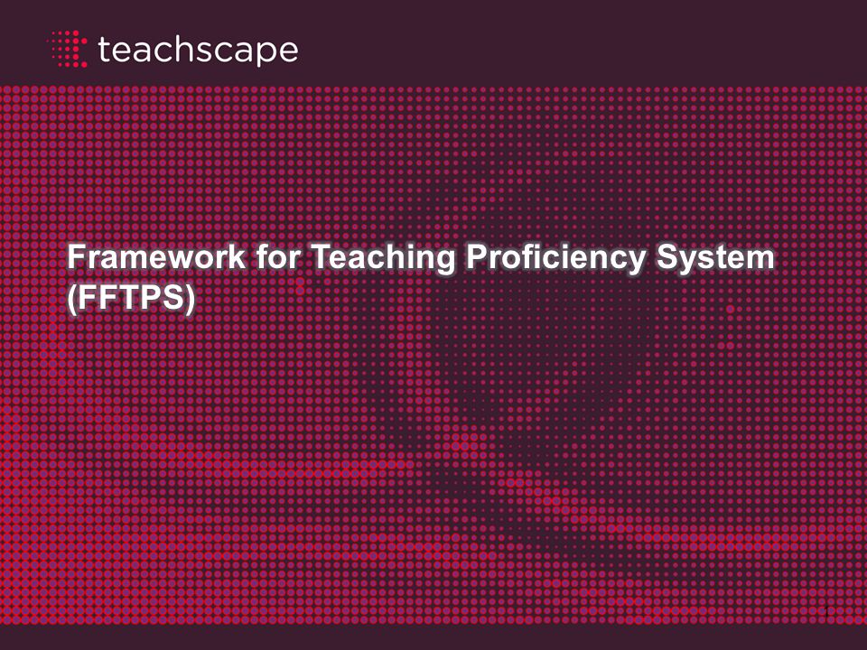 Agenda 12 Teachscape introduction Overview of FFTPS and what it takes to pass Using the system check tool to assess IT requirements Customer support: what to do when you need help