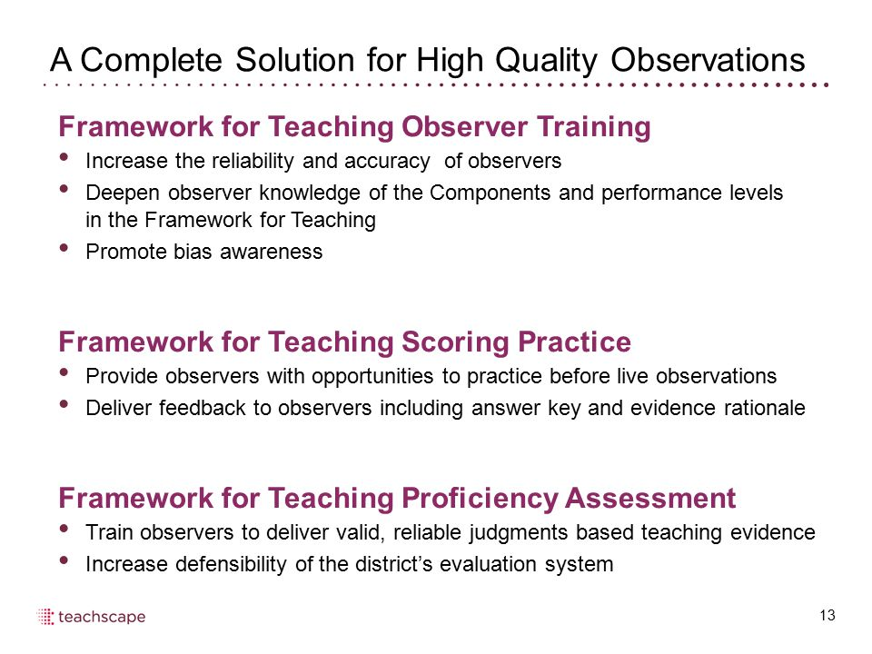 A Complete Solution for High Quality Observations 13 Framework for Teaching Observer Training Increase the reliability and accuracy of observers Deepe