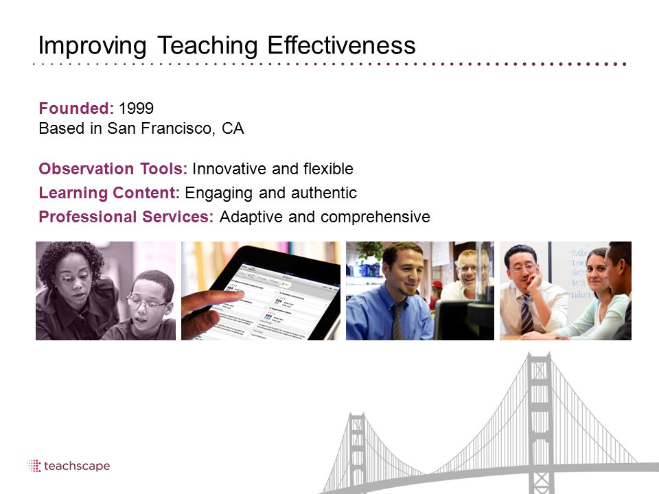 Long Term Partner for Teaching Effectiveness 5 1999 Teachscape founded 2001 Carnegie Corporation selects Teachscape and Stanford to develop English language learning resources for teachers 2006 Teachscape partners with McREL to develop online professional development modules 2009 Bill & Melinda Gates Foundation selects Teachscape for Measures of Effective Teaching project 2011 Teachscape partners with ETS and Charlotte Danielson to develop first online proficiency test for classroom observers 2000 American Federation of Teachers and Teachscape develop New Teacher Support Series 2004 Teachscape launches the industry's first classroom walkthrough software, implemented statewide in Florida and Arkansas 2007 Teachscape launches its first online master's degree program for K-12 educators 2010 Teachscape launches Reflect 360-degree observation and evaluation system
