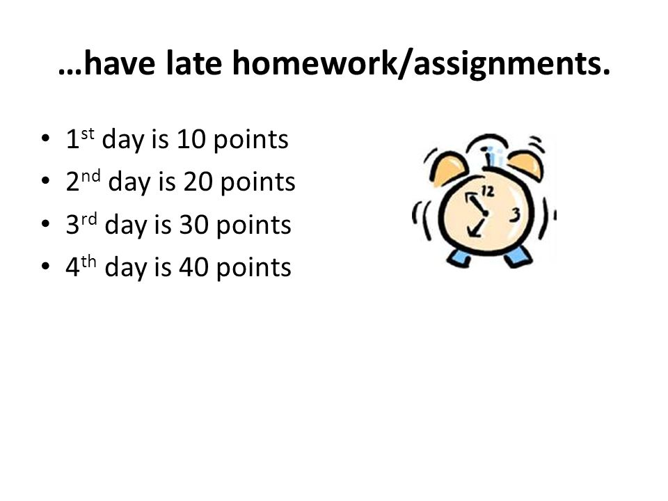 …have late homework/assignments. 1 st day is 10 points 2 nd day is 20 points 3 rd day is 30 points 4 th day is 40 points