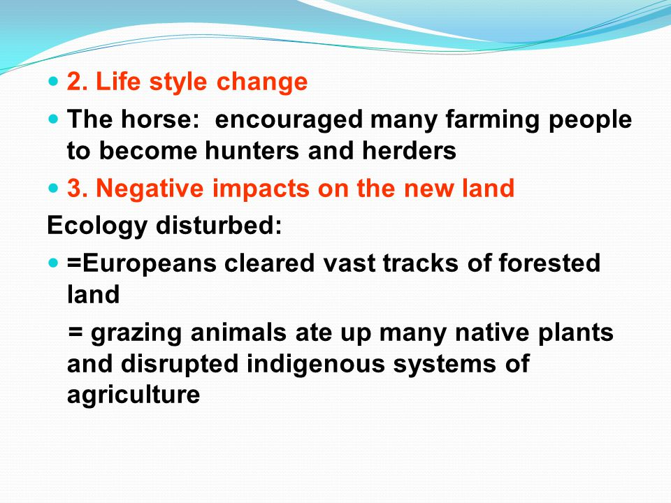 2. Life style change The horse: encouraged many farming people to become hunters and herders 3.