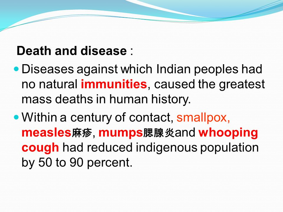 Death and disease : Diseases against which Indian peoples had no natural immunities, caused the greatest mass deaths in human history.