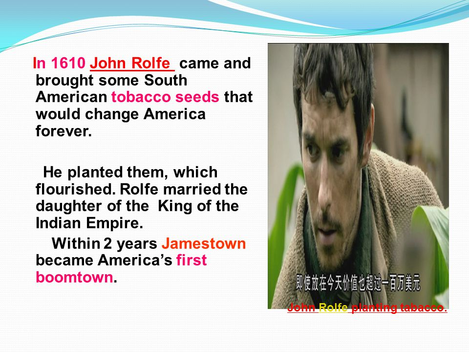 In 1610 John Rolfe came and brought some South American tobacco seeds that would change America forever.