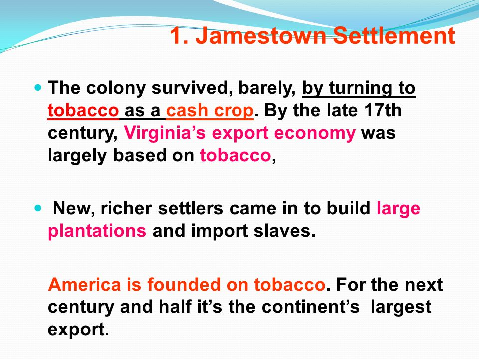 1. Jamestown Settlement The colony survived, barely, by turning to tobacco as a cash crop.
