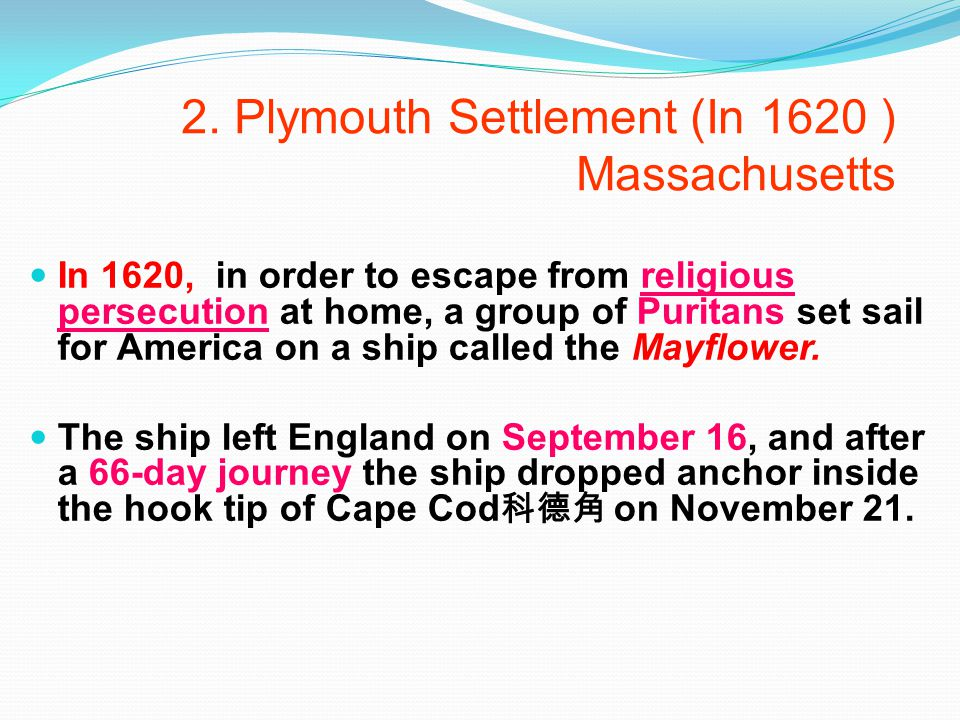 2. Plymouth Settlement (In 1620 ) Massachusetts In 1620, in order to escape from religious persecution at home, a group of Puritans set sail for Ameri