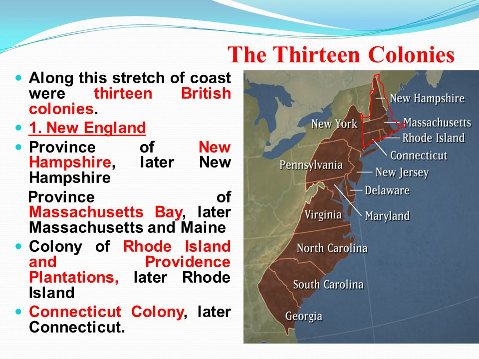 The Thirteen Colonies Along this stretch of coast were thirteen British colonies. 1. New England Province of New Hampshire, later New Hampshire Provin