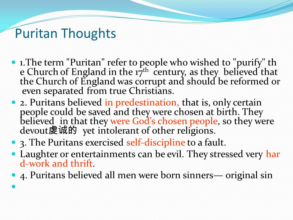 Puritan Thoughts 1.The term Puritan refer to people who wished to purify th e Church of England in the 17 th century, as they believed that the Church of England was corrupt and should be reformed or even separated from true Christians.
