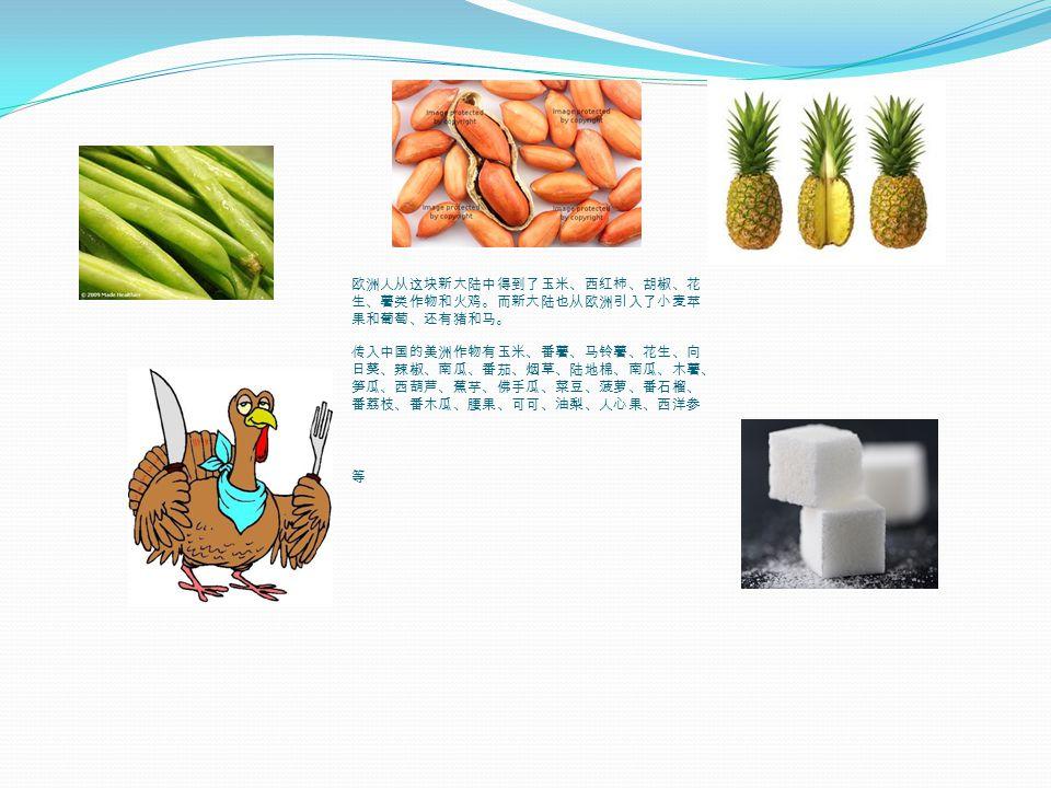 欧洲人从这块新大陆中得到了玉米、西红柿、胡椒、花 生、薯类作物和火鸡。而新大陆也从欧洲引入了小麦苹 果和葡萄、还有猪和马 。 传入中国的美洲作物有玉米、番薯、马铃薯、花生、向 日葵、辣椒、南瓜、番茄、烟草、陆地棉、南瓜、木薯、 笋瓜、西葫芦、蕉芋、佛手瓜、菜豆、菠萝、番石榴、 番荔枝、番木瓜、腰果、可可、油梨、人心果、西洋参 等
