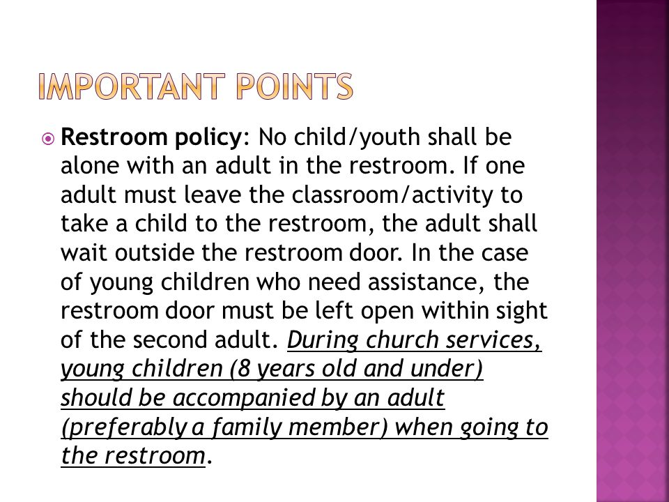  Restroom policy: No child/youth shall be alone with an adult in the restroom.