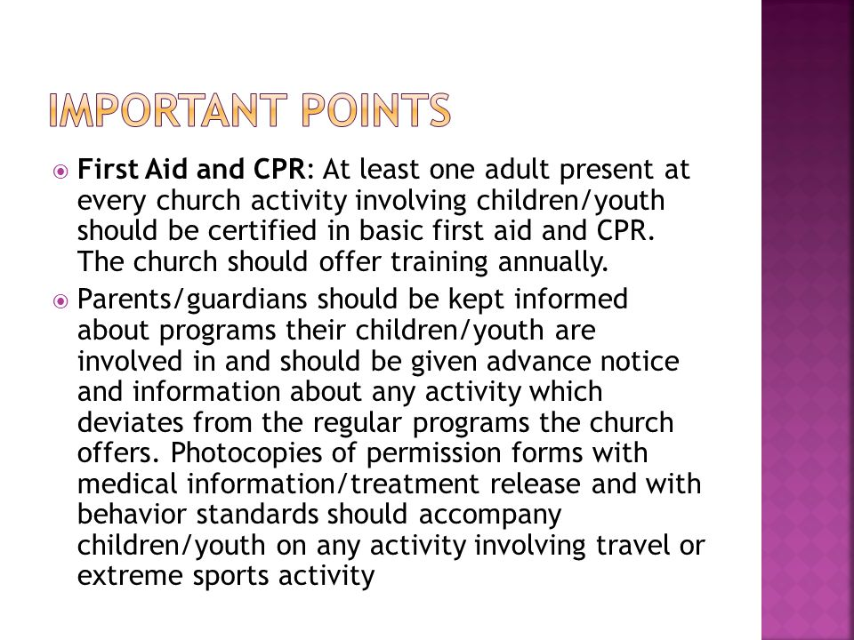  First Aid and CPR: At least one adult present at every church activity involving children/youth should be certified in basic first aid and CPR.