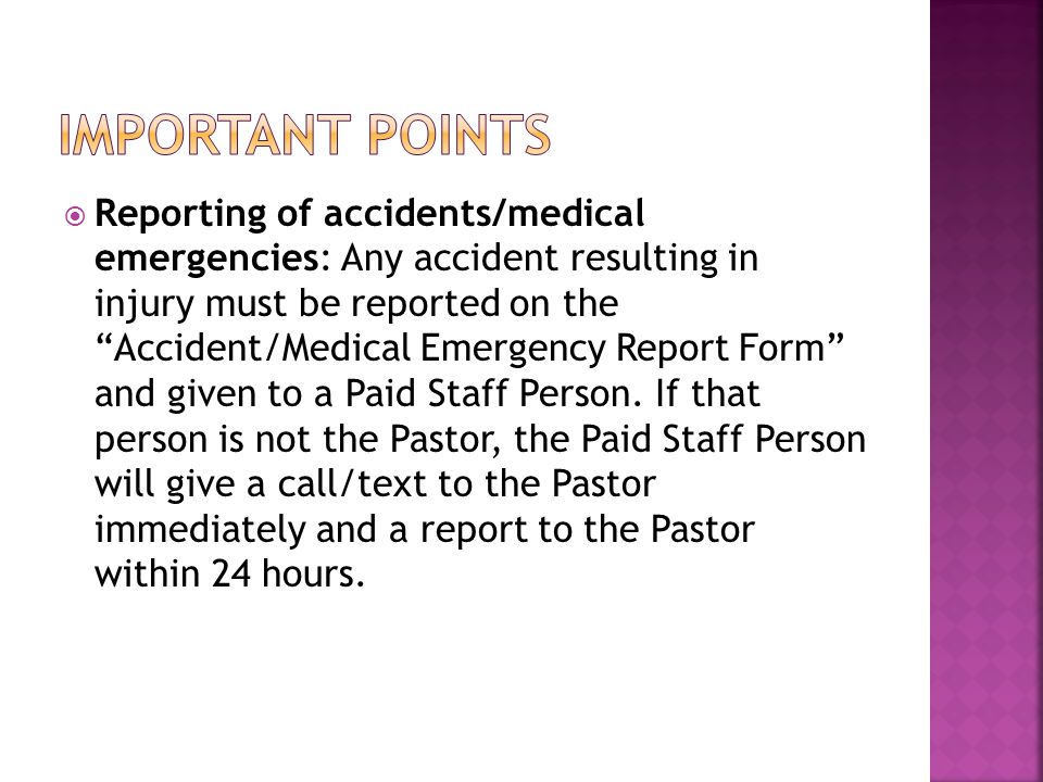  Reporting of accidents/medical emergencies: Any accident resulting in injury must be reported on the Accident/Medical Emergency Report Form and given to a Paid Staff Person.