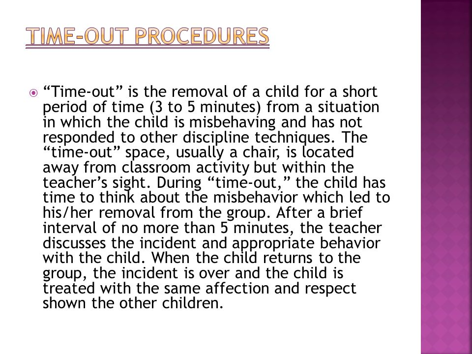  Time-out is the removal of a child for a short period of time (3 to 5 minutes) from a situation in which the child is misbehaving and has not responded to other discipline techniques.