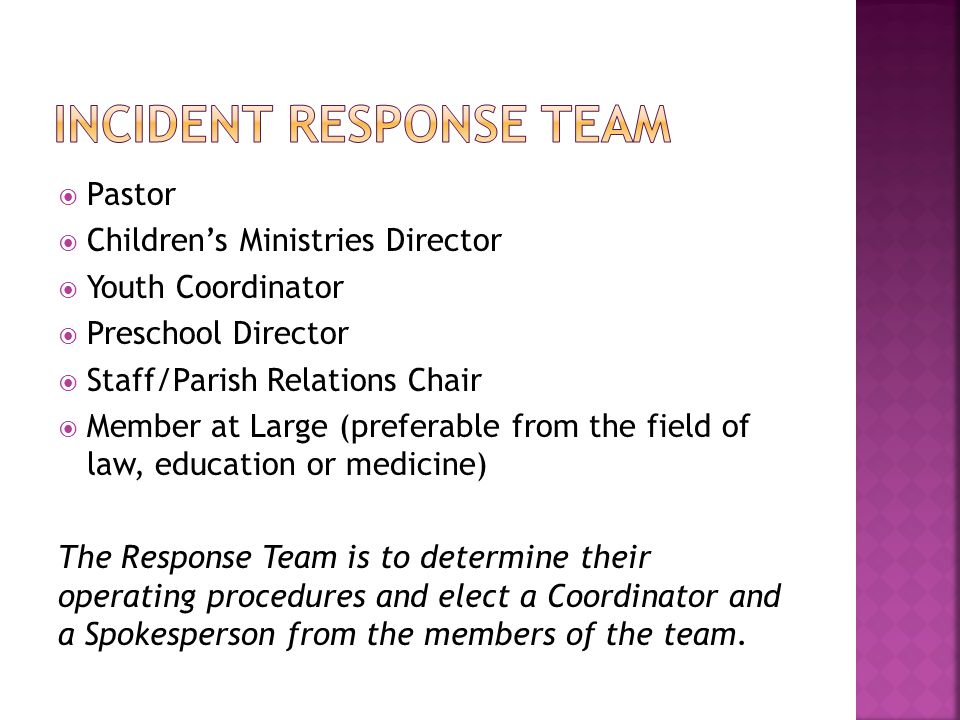  Pastor  Children's Ministries Director  Youth Coordinator  Preschool Director  Staff/Parish Relations Chair  Member at Large (preferable from the field of law, education or medicine) The Response Team is to determine their operating procedures and elect a Coordinator and a Spokesperson from the members of the team.