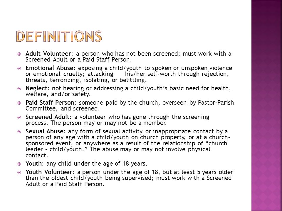  Adult Volunteer: a person who has not been screened; must work with a Screened Adult or a Paid Staff Person.  Emotional Abuse: exposing a child/you