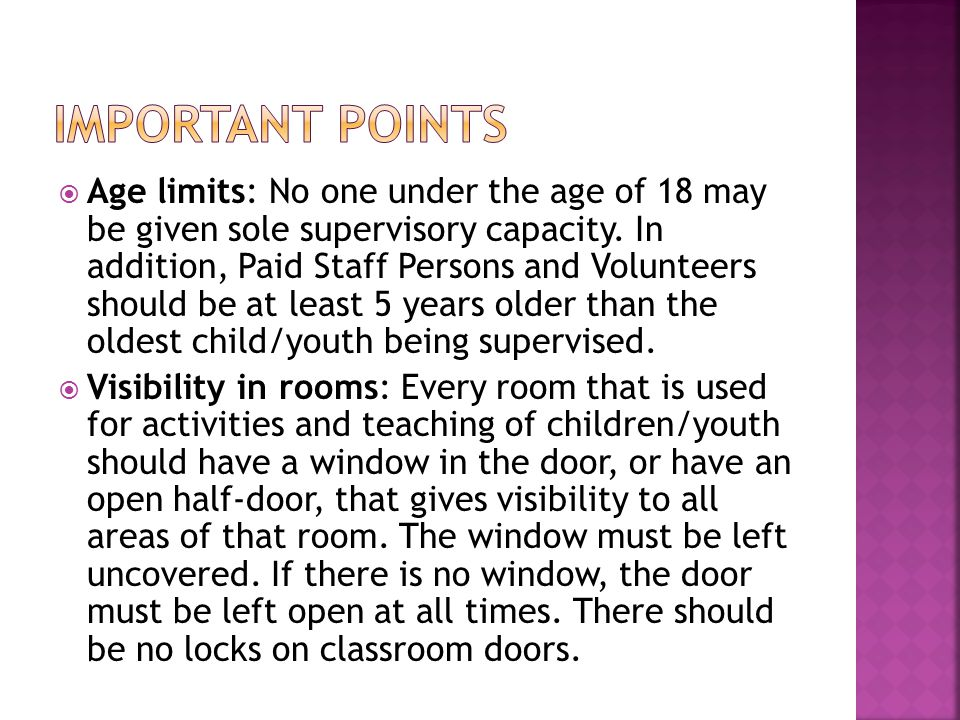  Age limits: No one under the age of 18 may be given sole supervisory capacity. In addition, Paid Staff Persons and Volunteers should be at least 5 y