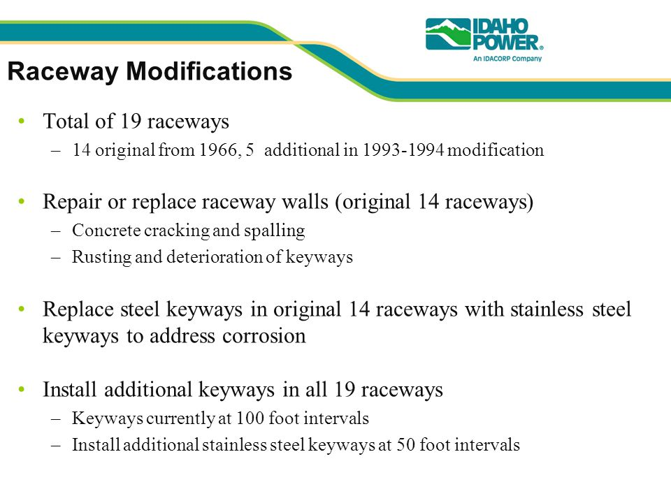 Raceway Modifications Total of 19 raceways –14 original from 1966, 5 additional in 1993-1994 modification Repair or replace raceway walls (original 14 raceways) –Concrete cracking and spalling –Rusting and deterioration of keyways Replace steel keyways in original 14 raceways with stainless steel keyways to address corrosion Install additional keyways in all 19 raceways –Keyways currently at 100 foot intervals –Install additional stainless steel keyways at 50 foot intervals