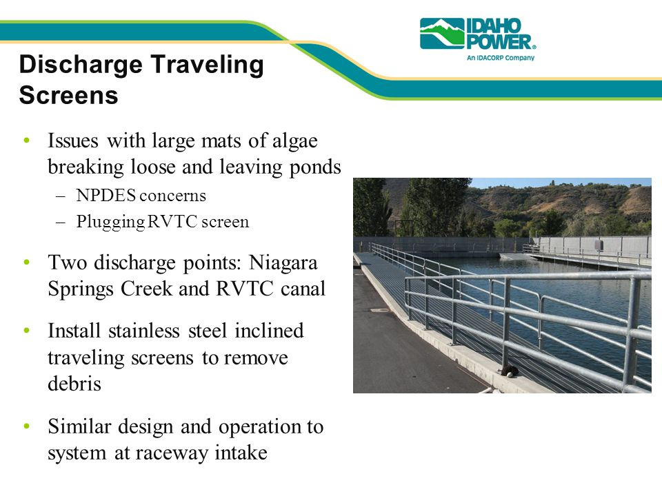 Discharge Traveling Screens Issues with large mats of algae breaking loose and leaving ponds –NPDES concerns –Plugging RVTC screen Two discharge points: Niagara Springs Creek and RVTC canal Install stainless steel inclined traveling screens to remove debris Similar design and operation to system at raceway intake
